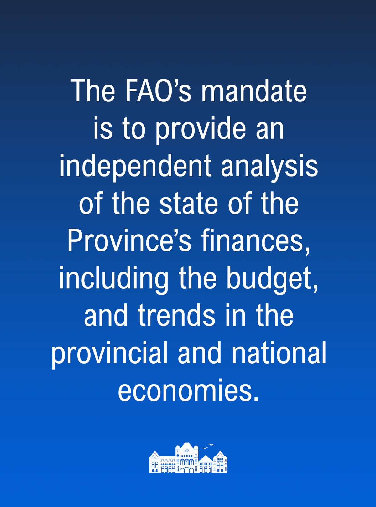 The Financial Accountability Officer's mandate is to provide an independent analysis of the state of the Province's finances, including the budget, and trends in the provincial and national economies.